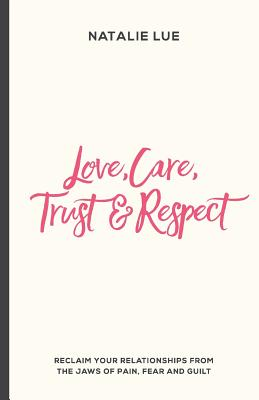 Love, Care, Trust and Respect: Reclaim Your Relationships from the Jaws of Pain, Fear and Guilt - Lue, Natalie