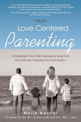 Love Centered Parenting: Contributing to Your Child's Wellness by Living from the Heart and Cultivating Your Inner Wisdom - Gavriel, Maria