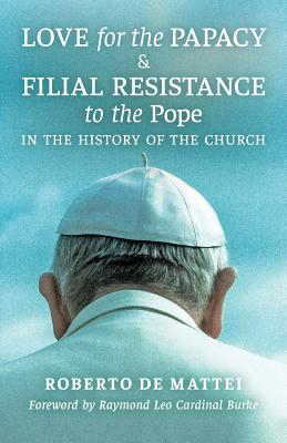 Love for the Papacy and Filial Resistance to the Pope in the History of the Church - De Mattei, Roberto, and Burke, Raymond Leo Cardinal (Foreword by)