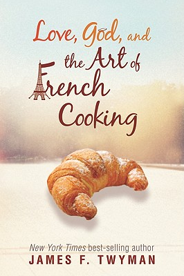 Love, God, and the Art of French Cooking - Twyman, James F