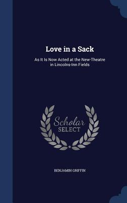 Love in a Sack: As It Is Now Acted at the New-Theatre in Lincolns-Inn Fields - Griffin, Benjamin