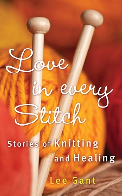 Love in Every Stitch: Stories of Knitting and Healing - Gant, Lee
