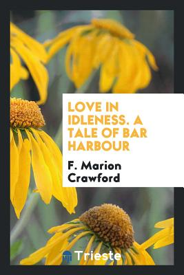 Love in Idleness. a Tale of Bar Harbour - Crawford, F Marion