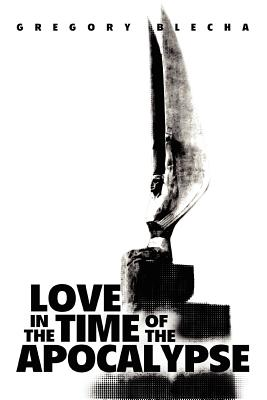 Love in the Time of the Apocalypse - Blecha, Gregory