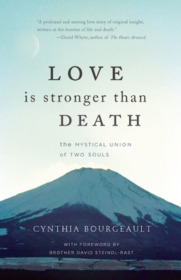 Love Is Stronger Than Death: The Mystical Union of Two Souls - Bourgeault, Cynthia, Rev., and Steindl-Rast, David, O.S.B. (Foreword by)