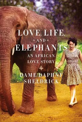 Love, Life, and Elephants: An African Love Story - Sheldrick, Daphne Jenkins