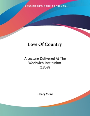 Love of Country: A Lecture Delivered at the Woolwich Institution (1839) - Mead, Henry
