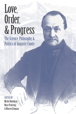 Love, Order, and Progress: The Science, Philosophy, and Politics of Auguste Comte - Bourdeau, Michel (Editor), and Pickering, Mary (Editor), and Schmaus, Arren (Editor)