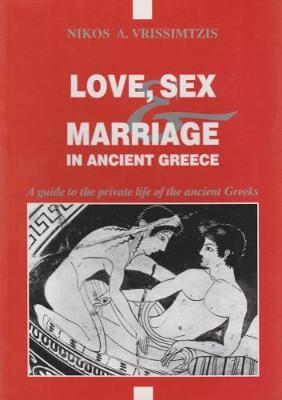 Love, Sex and Marriage in Ancient Greece: A Guide to the Private Life of the Ancient Greeks - VRissimtzis, Nikos A.