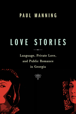 Love Stories: Language, Private Love, and Public Romance in Georgia - Manning, Paul, Dr.