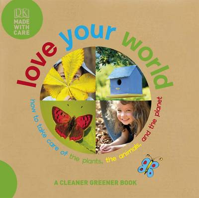 Love Your World: How to Take Care of the Plants, the Animals, and the Planet -