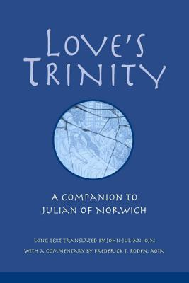 Love's Trinity: A Companion to Julian of Norwich - Julian of Norwich, and John-Julian (Translated by), and Roden, Frederick S (Commentaries by)