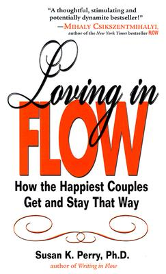 Loving in Flow: How the Happiest Couples Get and Stay That Way - Perry, Susan K, PhD