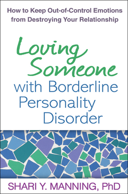 Loving Someone with Borderline Personality Disorder: How to Keep Out-Of-Control Emotions from Destroying Your Relationship - Manning, Shari Y, PhD, and Linehan, Marsha M, PhD, Abpp (Foreword by)