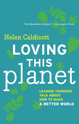 Loving This Planet: Leading Thinkers Talk about How to Make a Better World - Caldicott, Helen (Editor)