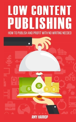Low Content Publishing: How to Publish and Profit with No Writing Needed - Harrop, Amy