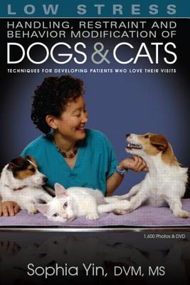 Low Stress Handling Restraint and Behavior Modification of Dogs & Cats: Techniques for Developing Patients Who Love Their Visits - Yin, Sophia
