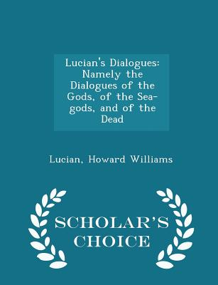 Lucian's Dialogues: Namely the Dialogues of the Gods, of the Sea-Gods, and of the Dead - Scholar's Choice Edition - Williams, Lucian Howard