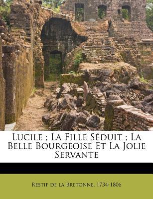 Lucile; La Fille S Duit; La Belle Bourgeoise Et La Jolie Servante - Restif De La Bretonne, 1734-1806 (Creator)