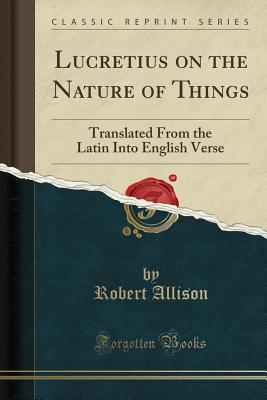 Lucretius on the Nature of Things: Translated from the Latin Into English Verse (Classic Reprint) - Allison, Robert, Professor