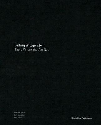 Ludwig Wittgenstein: There Where You Are Not - Nedo, Michael, and Finlay, Alec, and Moreton, Guy
