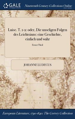 Luise. T. 1-2: Oder, Die Unseligen Folgen Des Leichtsinns: Eine Geschichte, Einfach Und Wahr; Erster Theil - Ludecus, Johanne