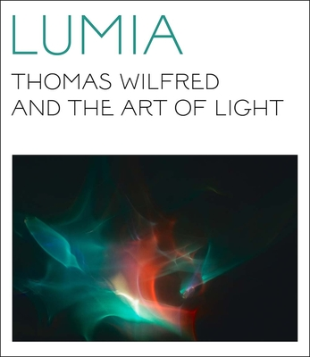Lumia: Thomas Wilfred and the Art of Light - Orgeman, Keely, and Turrell, James (Foreword by), and Borgen, Maibritt (Contributions by)