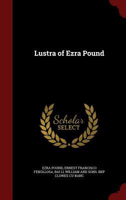 Lustra of Ezra Pound - Pound, Ezra, and Fenollosa, Ernest Francisco, and Li, Bai