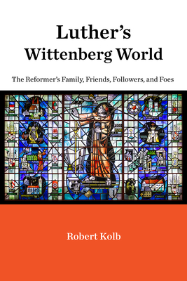 Luther's Wittenberg World: The Reformer's Family, Friends, Followers, and Foes - Kolb, Robert