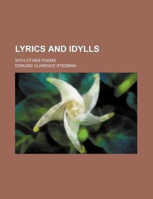Lyrics and Idylls; With Other Poems - Stedman, Edmund Clarence