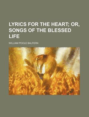 Lyrics for the Heart; Or, Songs of the Blessed Life - Balfern, William Poole