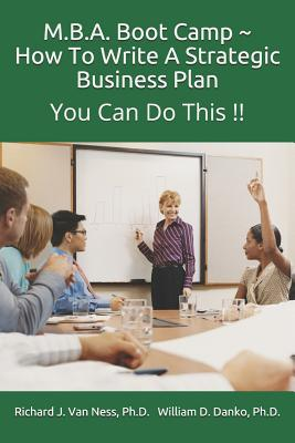 M.B.A. Boot Camp: How to Write a Strategic Plan You Can Do This!! - William D Danko, Ph D Richard J Van