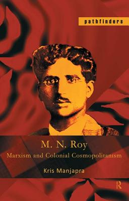 M. N. Roy: Marxism and Colonial Cosmopolitanism - Manjapra, Kris