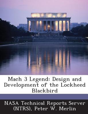 Mach 3 Legend: Design and Development of the Lockheed Blackbird - Merlin, Peter W, and Nasa Technical Reports Server (Ntrs) (Creator)