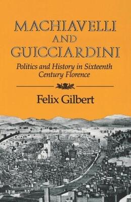 Machiavelli and Guicciardini: Politics and History in Sixteenth Century Florence - Gilbert, Felix