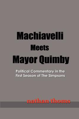 Machiavelli Meets Mayor Quimby: Political Commentary in the First Season of the Simpsons - Thoms, Nathan