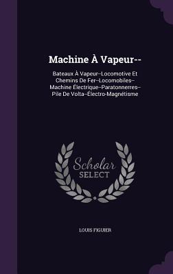 Machine a Vapeur--: Bateaux a Vapeur--Locomotive Et Chemins de Fer--Locomobiles--Machine Electrique--Paratonnerres--Pile de VOLTA--Electro-Magnetisme - Figuier, Louis