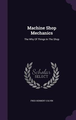 Machine Shop Mechanics: The Why of Things in the Shop - Colvin, Fred Herbert