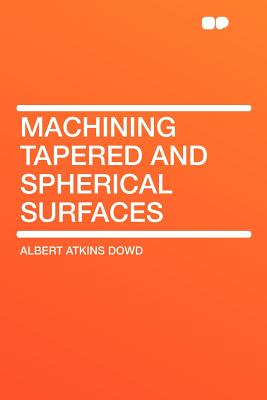 Machining Tapered and Spherical Surfaces - Dowd, Albert Atkins