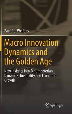 Macro Innovation Dynamics and the Golden Age: New Insights Into Schumpeterian Dynamics, Inequality and Economic Growth - Welfens, Paul J J