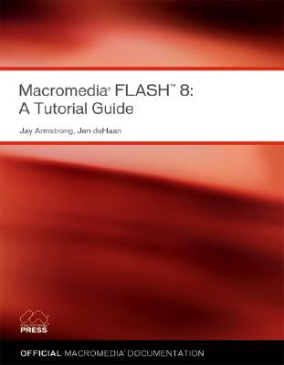 Macromedia Flash 8: A Tutorial Guide - Macromedia, Instructional Media Development Team, and Armstrong, Jay, and deHaan, Jen