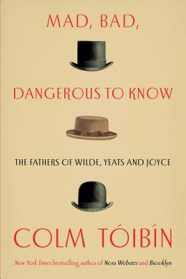 Mad, Bad, Dangerous to Know: The Fathers of Wilde, Yeats and Joyce - Toibin, Colm