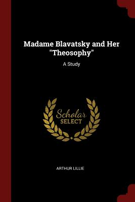 Madame Blavatsky and Her Theosophy: A Study - Lillie, Arthur