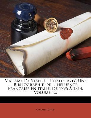 Madame de Stael Et L'Italie: Avec Une Bibliographie de L'Influence Francaise En Italie, de 1796 a 1814, Volume 1... - Dejob, Charles