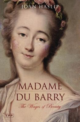 Madame Du Barry: The Wages of Beauty - Haslip, Joan