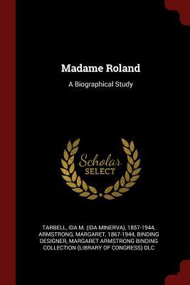 Madame Roland: A Biographical Study - Tarbell, Ida M (Ida Minerva) 1857-1944 (Creator)
