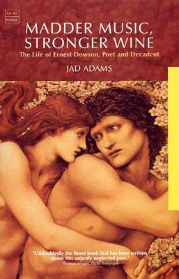 Madder Music, Stronger Wine: The Life of Ernest Dowson, Poet and Decadent - Adams, Jad