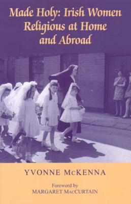 Made Holy: Irish Women Religious at Home and Abroad - McKenna, Yvonne