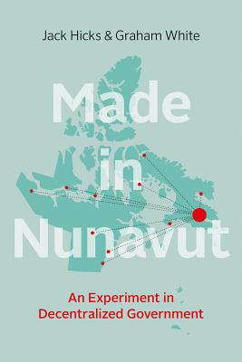 Made in Nunavut: An Experiment in Decentralized Government - Hicks, Jack, and White, Graham
