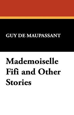 Mademoiselle Fifi and Other Stories - de Maupassant, Guy, and Maupassant, Guy De